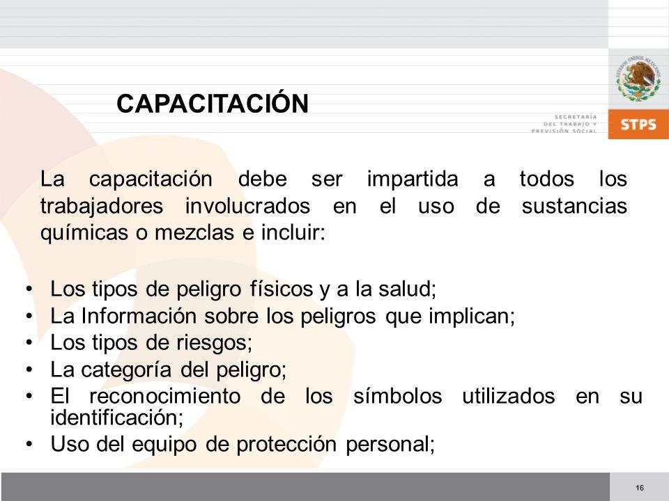 CAPACITACIÓN La capacitación debe ser impartida a todos los trabajadores involucrados en el uso de sustancias químicas o mezclas e incluir:
