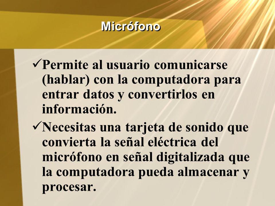 MicrófonoPermite al usuario comunicarse (hablar) con la computadora para entrar datos y convertirlos en información.