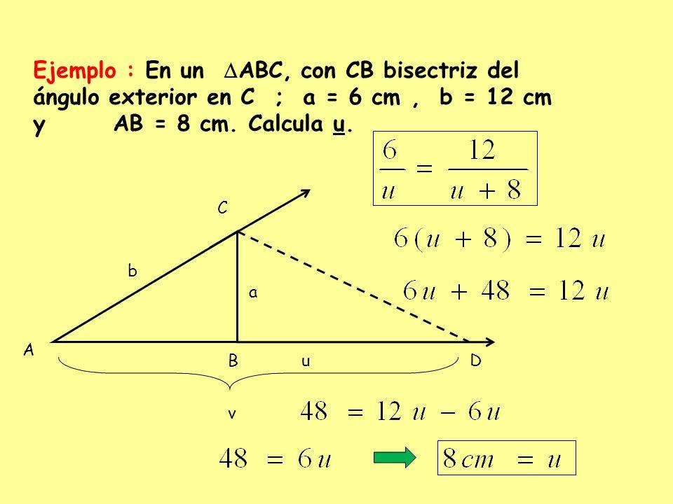 Ejemplo : En un ABC, con CB bisectriz del ángulo exterior en C ; a = 6 cm , b = 12 cm y AB = 8 cm. Calcula u.