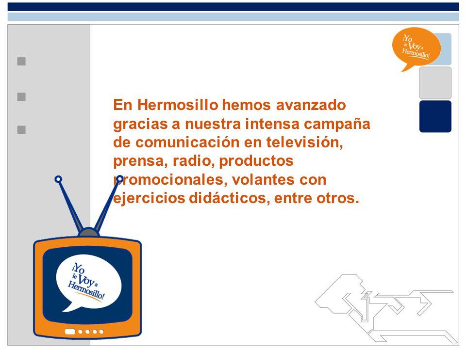 En Hermosillo hemos avanzado gracias a nuestra intensa campaña de comunicación en televisión, prensa, radio, productos promocionales, volantes con ejercicios didácticos, entre otros.