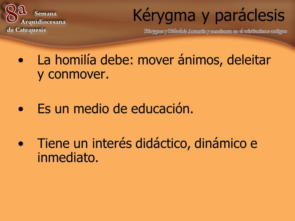 Kérygma y paráclesis La homilía debe: mover ánimos, deleitar y conmover. Es un medio de educación.