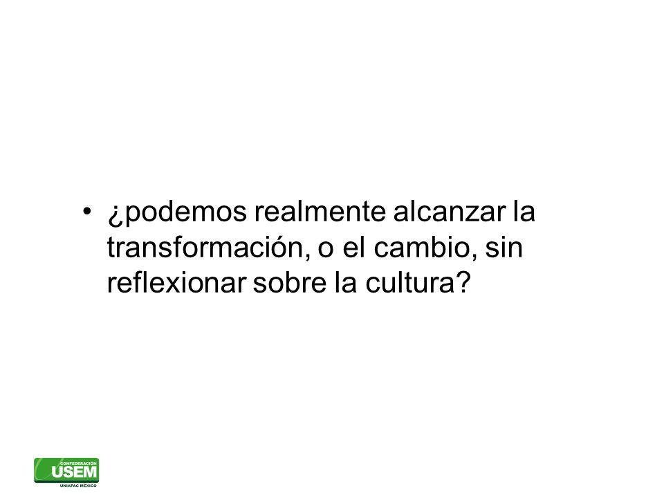 ¿podemos realmente alcanzar la transformación, o el cambio, sin reflexionar sobre la cultura