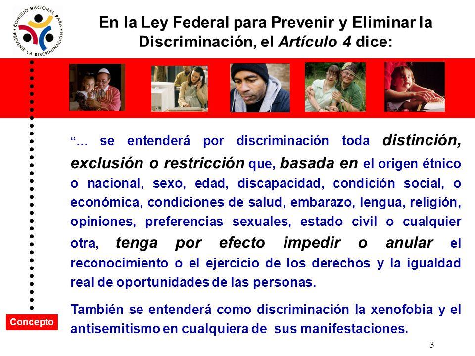 En la Ley Federal para Prevenir y Eliminar la Discriminación, el Artículo 4 dice: