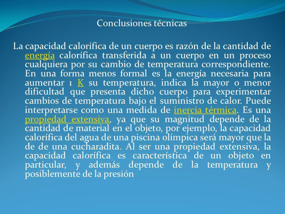 Conclusiones técnicas La capacidad calorífica de un cuerpo es razón de la cantidad de energía calorífica transferida a un cuerpo en un proceso cualquiera por su cambio de temperatura correspondiente.