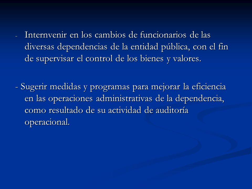 Internvenir en los cambios de funcionarios de las diversas dependencias de la entidad pública, con el fin de supervisar el control de los bienes y valores.