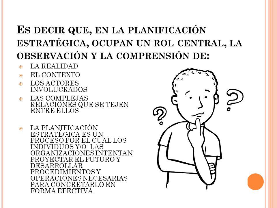 Es decir que, en la planificación estratégica, ocupan un rol central, la observación y la comprensión de: