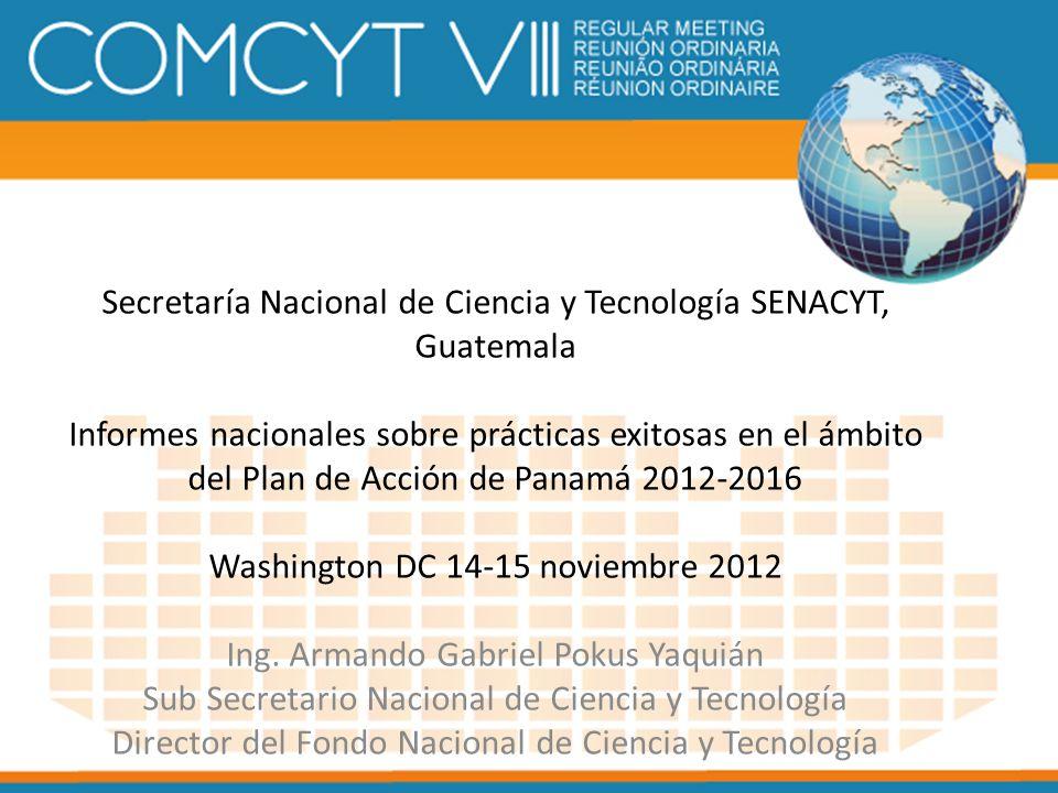 Secretaría Nacional de Ciencia y Tecnología SENACYT, Guatemala Informes nacionales sobre prácticas exitosas en el ámbito del Plan de Acción de Panamá 2012-2016 Washington DC 14-15 noviembre 2012 Ing.