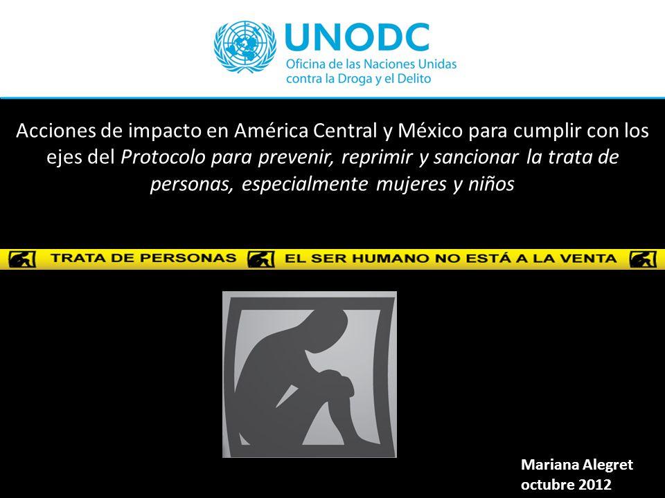 Acciones de impacto en América Central y México para cumplir con los ejes del Protocolo para prevenir, reprimir y sancionar la trata de personas, especialmente mujeres y niños