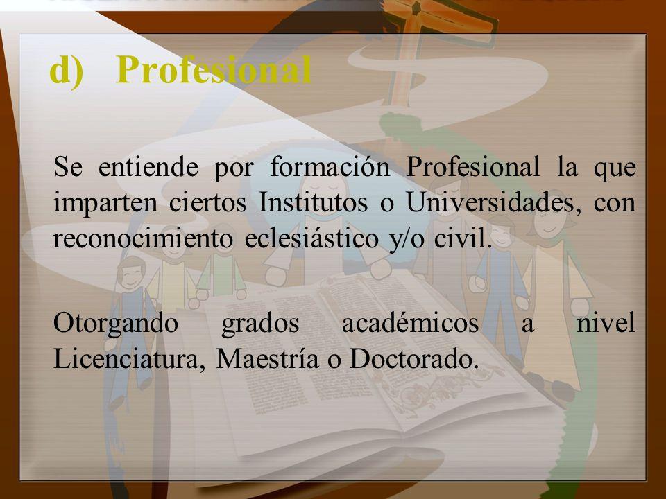 d) Profesional Se entiende por formación Profesional la que imparten ciertos Institutos o Universidades, con reconocimiento eclesiástico y/o civil.