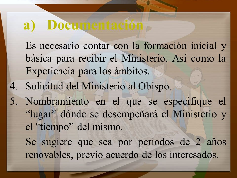 a) Documentación Es necesario contar con la formación inicial y básica para recibir el Ministerio. Así como la Experiencia para los ámbitos.