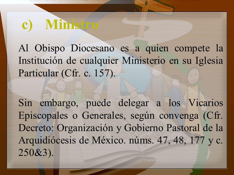c) Ministro Al Obispo Diocesano es a quien compete la Institución de cualquier Ministerio en su Iglesia Particular (Cfr. c. 157).