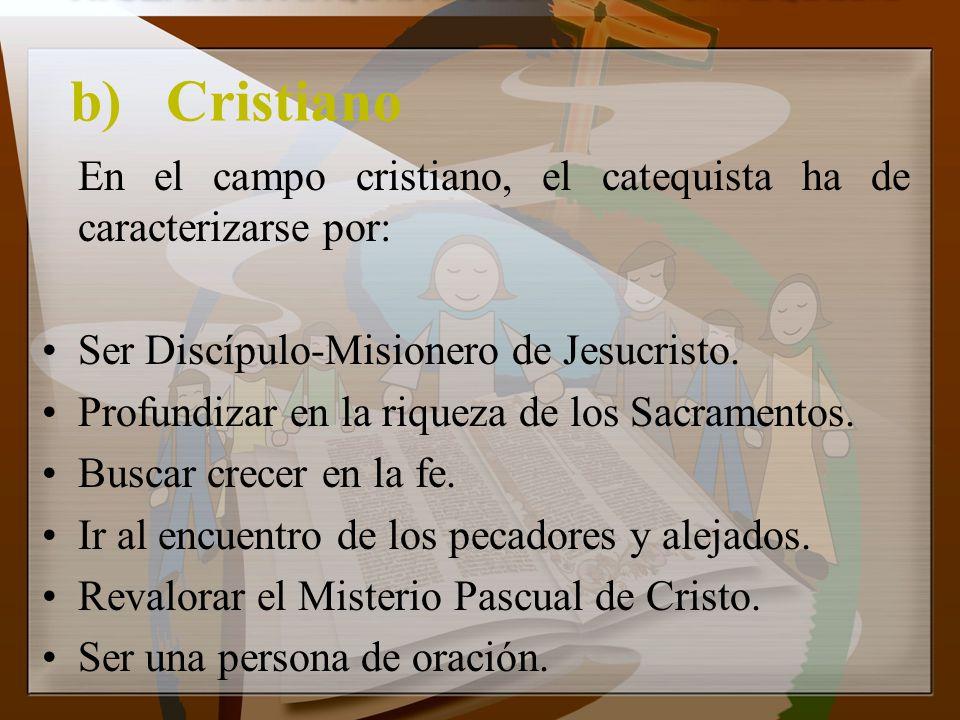 b) Cristiano En el campo cristiano, el catequista ha de caracterizarse por: Ser Discípulo-Misionero de Jesucristo.