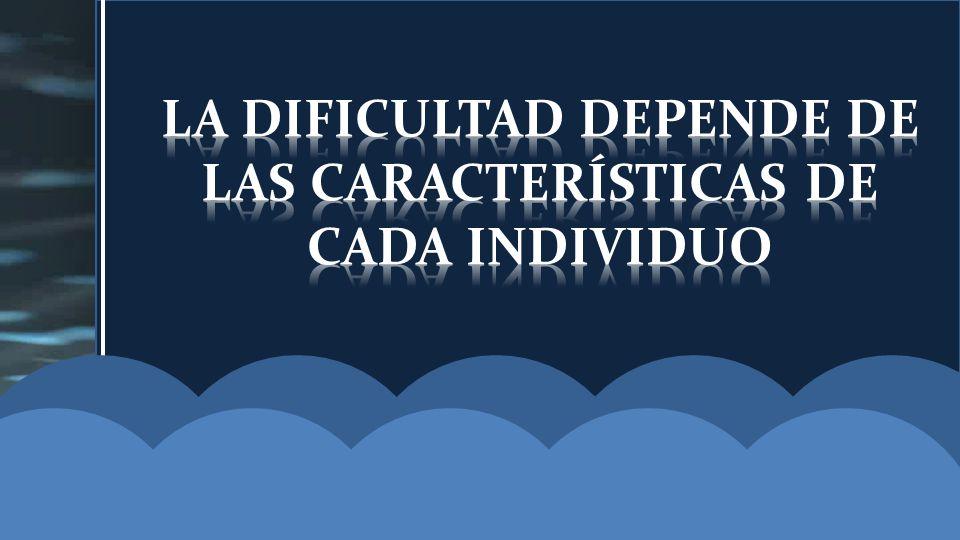 LA DIFICULTAD DEPENDE DE LAS CARACTERÍSTICAS DE CADA INDIVIDUO