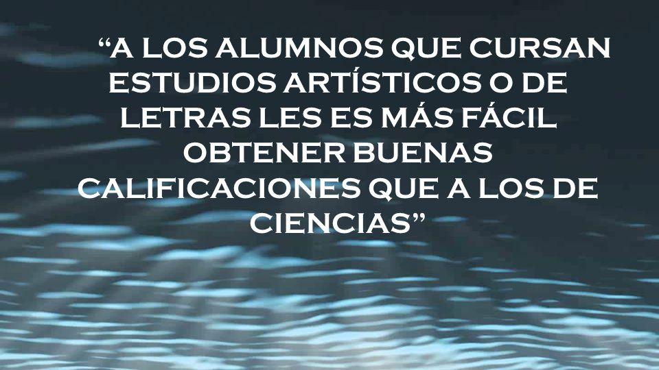 A LOS ALUMNOS QUE CURSAN ESTUDIOS ARTÍSTICOS O DE LETRAS LES ES MÁS FÁCIL OBTENER BUENAS CALIFICACIONES QUE A LOS DE CIENCIAS