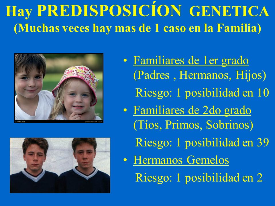 Hay PREDISPOSICÍON GENETICA (Muchas veces hay mas de 1 caso en la Familia)