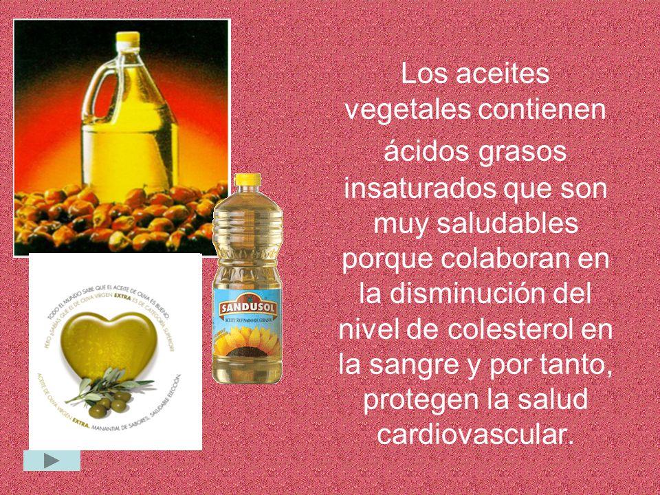 Los aceites vegetales contienen ácidos grasos insaturados que son muy saludables porque colaboran en la disminución del nivel de colesterol en la sangre y por tanto, protegen la salud cardiovascular.