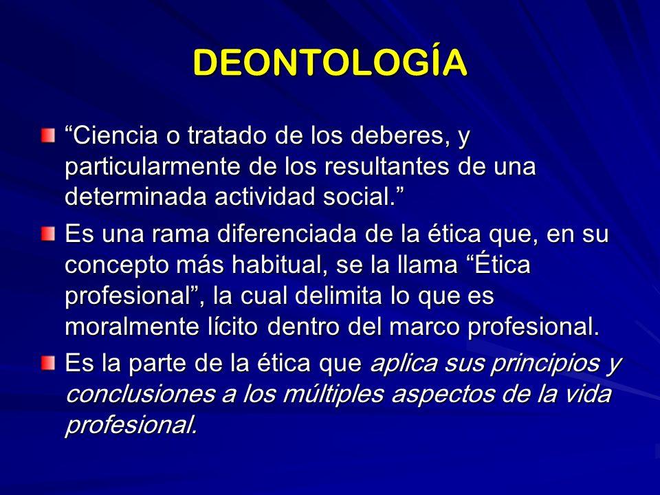 DEONTOLOGÍA Ciencia o tratado de los deberes, y particularmente de los resultantes de una determinada actividad social.