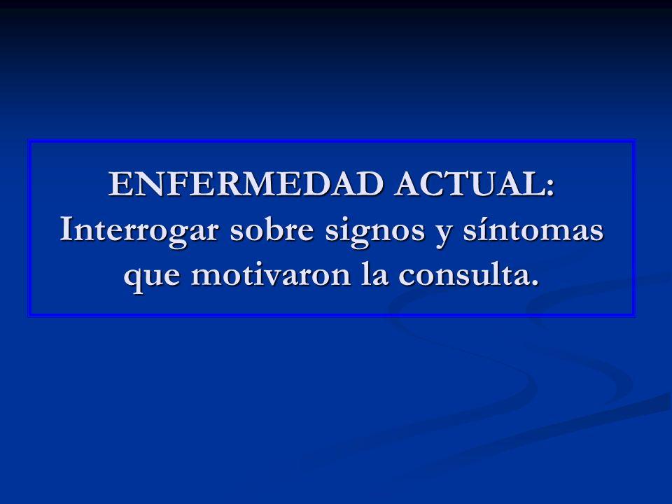 ENFERMEDAD ACTUAL: Interrogar sobre signos y síntomas que motivaron la consulta.