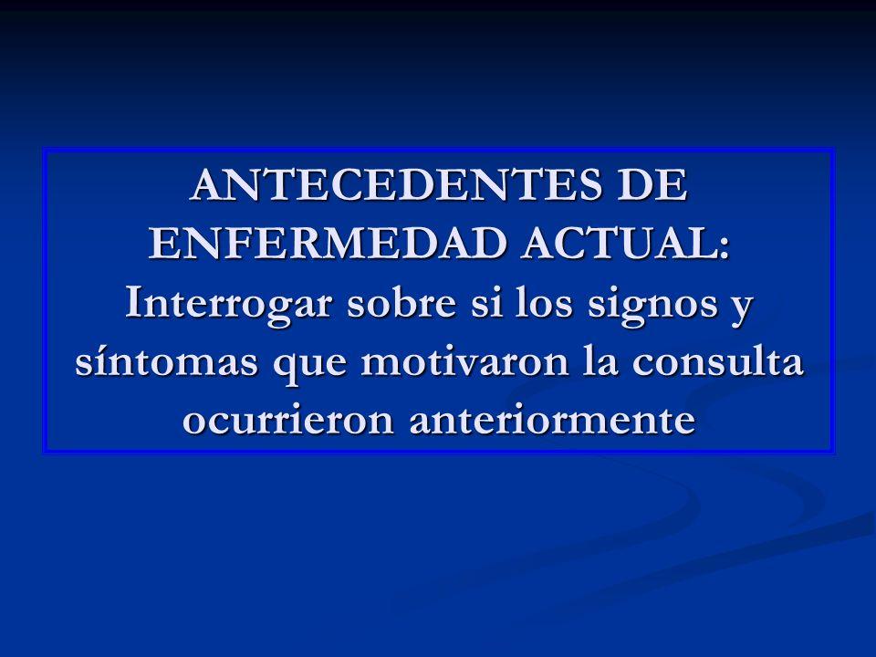 ANTECEDENTES DE ENFERMEDAD ACTUAL: Interrogar sobre si los signos y síntomas que motivaron la consulta ocurrieron anteriormente