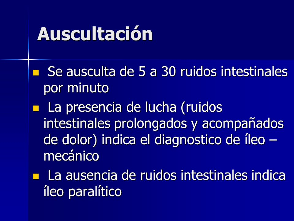 Auscultación Se ausculta de 5 a 30 ruidos intestinales por minuto