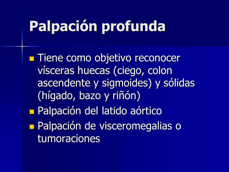 Palpación profunda Tiene como objetivo reconocer vísceras huecas (ciego, colon ascendente y sigmoides) y sólidas (hígado, bazo y riñón)