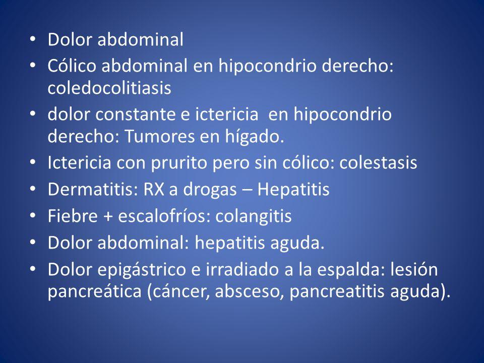 Dolor abdominal Cólico abdominal en hipocondrio derecho: coledocolitiasis. dolor constante e ictericia en hipocondrio derecho: Tumores en hígado.