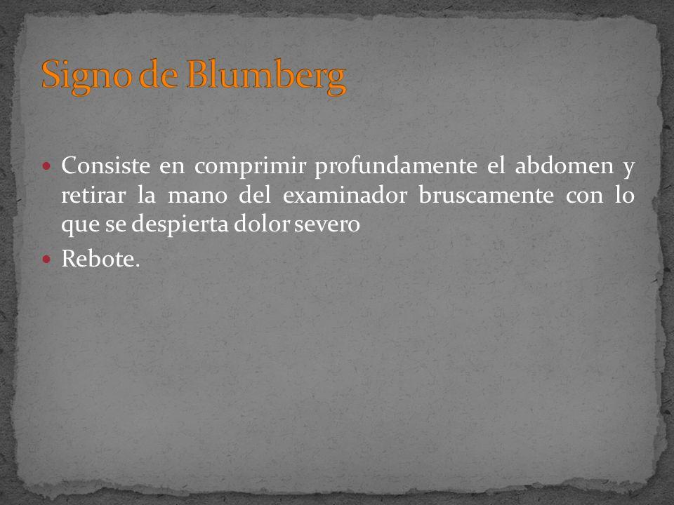 Signo de Blumberg Consiste en comprimir profundamente el abdomen y retirar la mano del examinador bruscamente con lo que se despierta dolor severo.