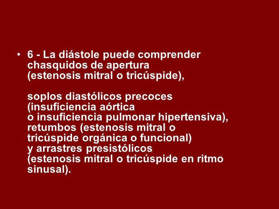 6 - La diástole puede comprender chasquidos de apertura (estenosis mitral o tricúspide), soplos diastólicos precoces (insuficiencia aórtica o insuficiencia pulmonar hipertensiva), retumbos (estenosis mitral o tricúspide orgánica o funcional) y arrastres presistólicos (estenosis mitral o tricúspide en ritmo sinusal).