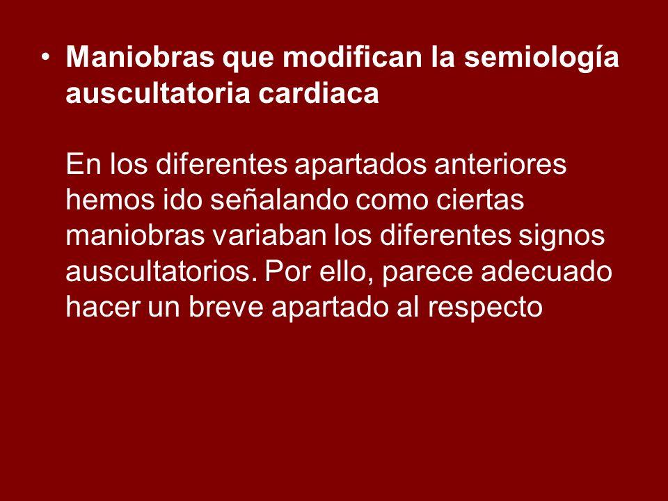 Maniobras que modifican la semiología auscultatoria cardiaca En los diferentes apartados anteriores hemos ido señalando como ciertas maniobras variaban los diferentes signos auscultatorios.