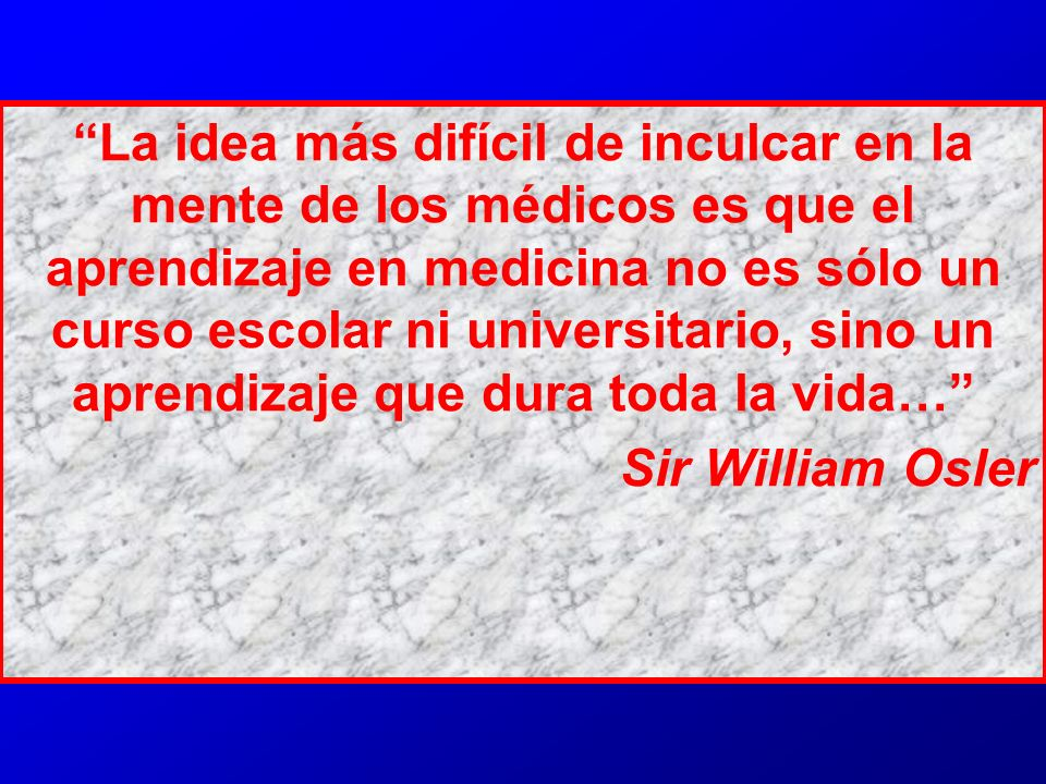 La idea más difícil de inculcar en la mente de los médicos es que el aprendizaje en medicina no es sólo un curso escolar ni universitario, sino un aprendizaje que dura toda la vida…