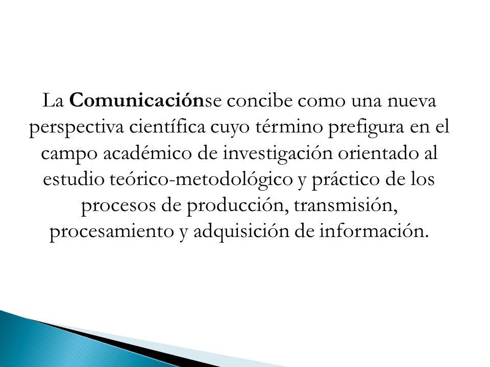 La Comunicaciónse concibe como una nueva perspectiva científica cuyo término prefigura en el campo académico de investigación orientado al estudio teórico-metodológico y práctico de los procesos de producción, transmisión, procesamiento y adquisición de información.
