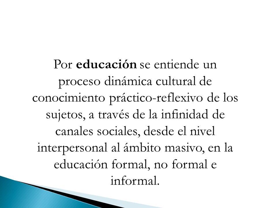 Por educación se entiende un proceso dinámica cultural de conocimiento práctico-reflexivo de los sujetos, a través de la infinidad de canales sociales, desde el nivel interpersonal al ámbito masivo, en la educación formal, no formal e informal.