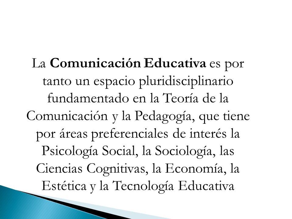 La Comunicación Educativa es por tanto un espacio pluridisciplinario fundamentado en la Teoría de la Comunicación y la Pedagogía, que tiene por áreas preferenciales de interés la Psicología Social, la Sociología, las Ciencias Cognitivas, la Economía, la Estética y la Tecnología Educativa