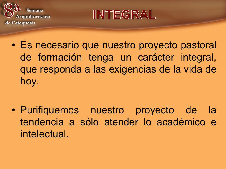 INTEGRAL Es necesario que nuestro proyecto pastoral de formación tenga un carácter integral, que responda a las exigencias de la vida de hoy.