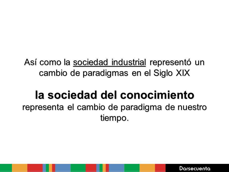 Así como la sociedad industrial representó un cambio de paradigmas en el Siglo XIX