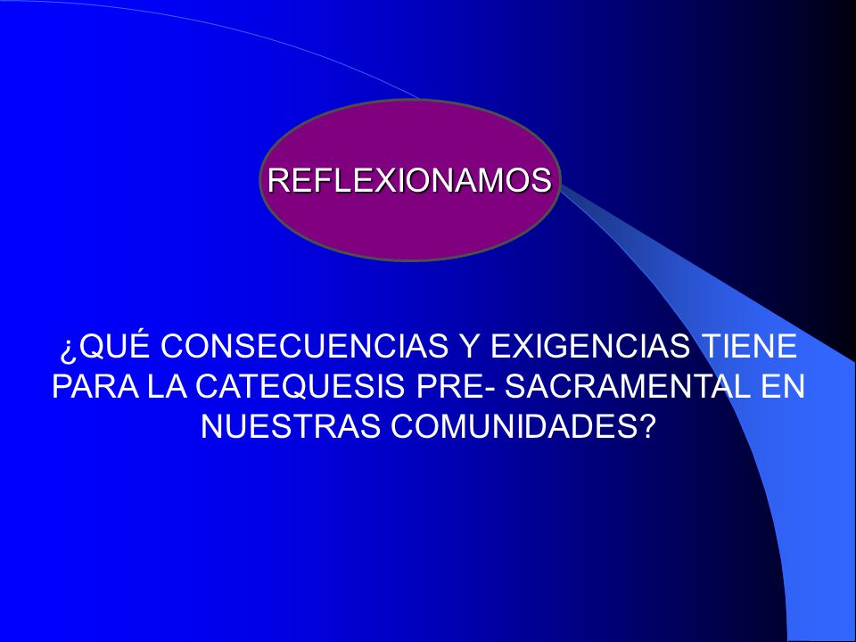 REFLEXIONAMOS ¿QUÉ CONSECUENCIAS Y EXIGENCIAS TIENE PARA LA CATEQUESIS PRE- SACRAMENTAL EN NUESTRAS COMUNIDADES