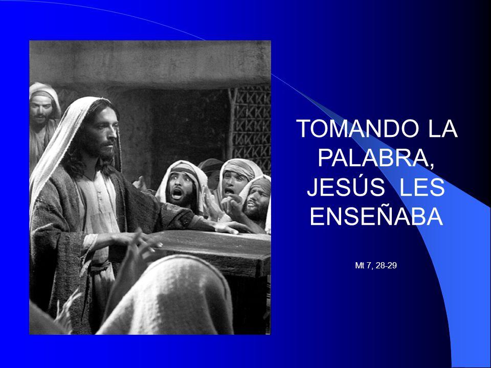 TOMANDO LA PALABRA, JESÚS LES ENSEÑABA Mt 7, 28-29