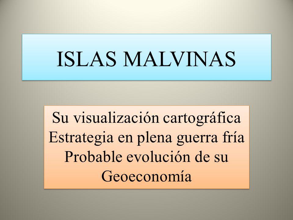 ISLAS MALVINAS Su visualización cartográfica Estrategia en plena guerra fría Probable evolución de su Geoeconomía.