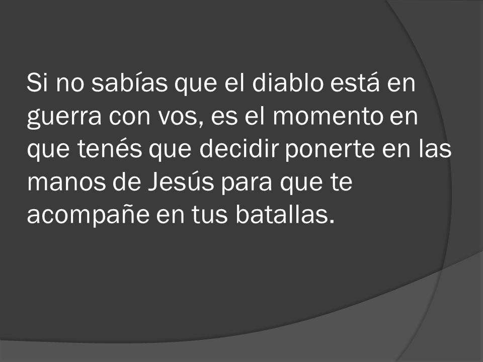 Si no sabías que el diablo está en guerra con vos, es el momento en que tenés que decidir ponerte en las manos de Jesús para que te acompañe en tus batallas.