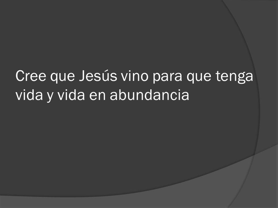 Cree que Jesús vino para que tenga vida y vida en abundancia