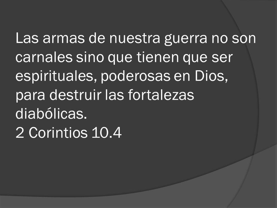 Las armas de nuestra guerra no son carnales sino que tienen que ser espirituales, poderosas en Dios, para destruir las fortalezas diabólicas.