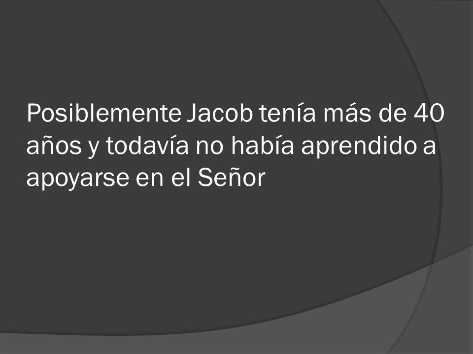Posiblemente Jacob tenía más de 40 años y todavía no había aprendido a apoyarse en el Señor