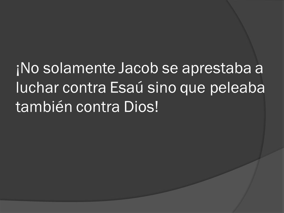 ¡No solamente Jacob se aprestaba a luchar contra Esaú sino que peleaba también contra Dios!