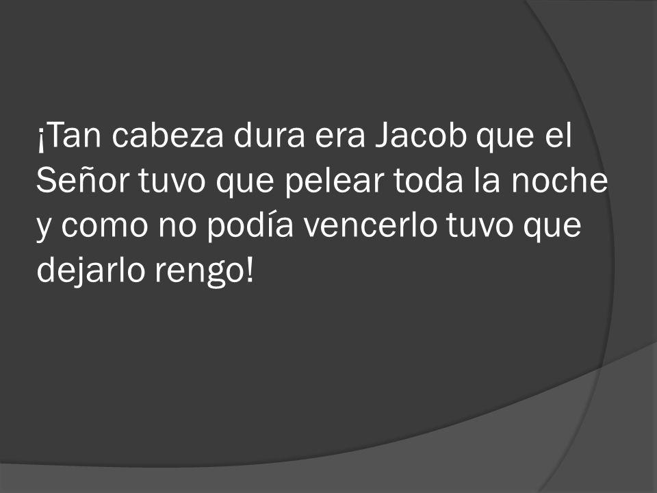 ¡Tan cabeza dura era Jacob que el Señor tuvo que pelear toda la noche y como no podía vencerlo tuvo que dejarlo rengo!