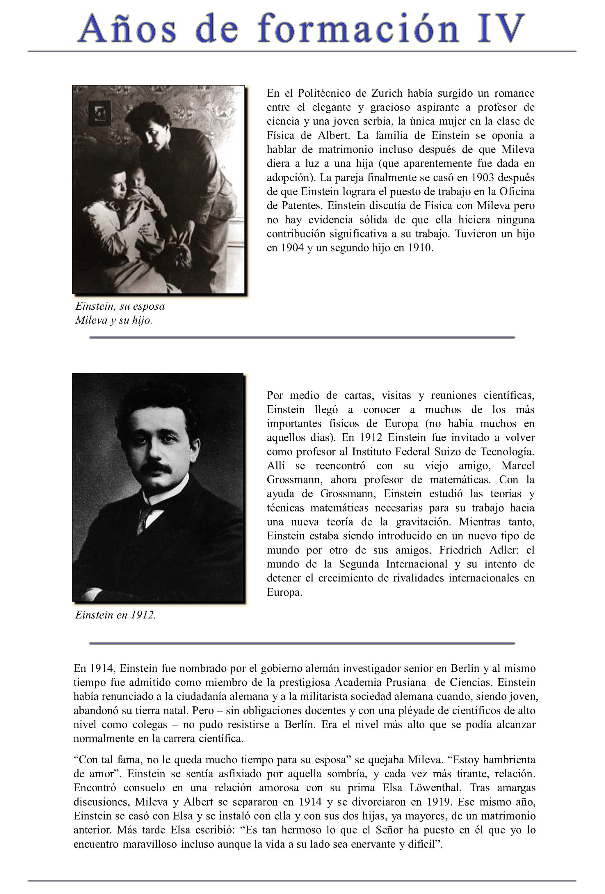 En el Politécnico de Zurich había surgido un romance entre el elegante y gracioso aspirante a profesor de ciencia y una joven serbia, la única mujer en la clase de Física de Albert. La familia de Einstein se oponía a hablar de matrimonio incluso después de que Mileva diera a luz a una hija (que aparentemente fue dada en adopción). La pareja finalmente se casó en 1903 después de que Einstein lograra el puesto de trabajo en la Oficina de Patentes. Einstein discutía de Física con Mileva pero no hay evidencia sólida de que ella hiciera ninguna contribución significativa a su trabajo. Tuvieron un hijo en 1904 y un segundo hijo en 1910.