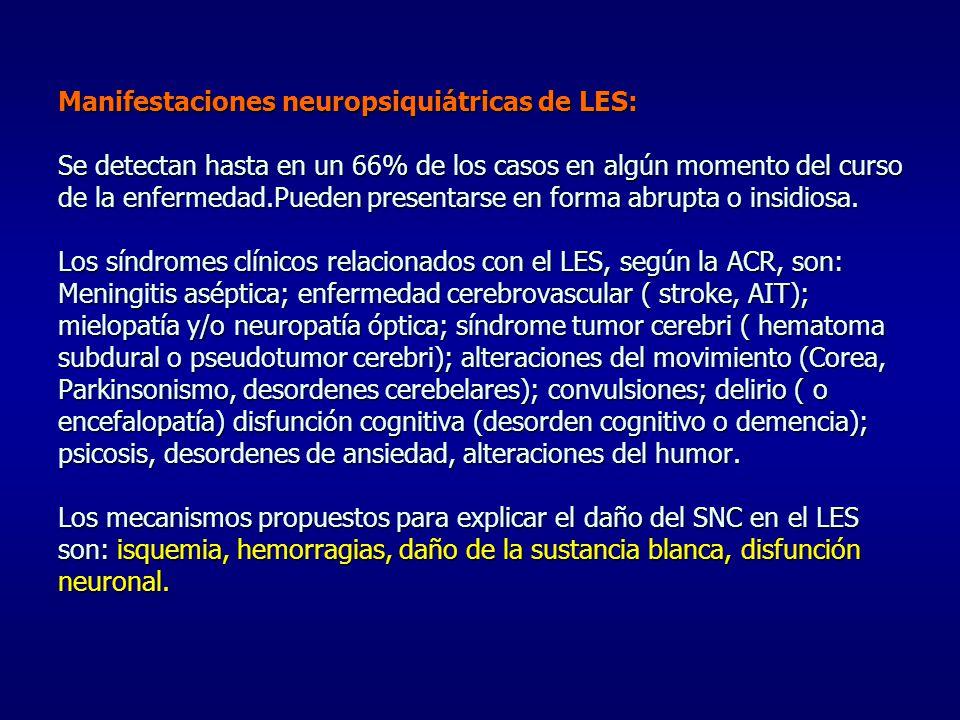 Manifestaciones neuropsiquiátricas de LES: Se detectan hasta en un 66% de los casos en algún momento del curso de la enfermedad.Pueden presentarse en forma abrupta o insidiosa.