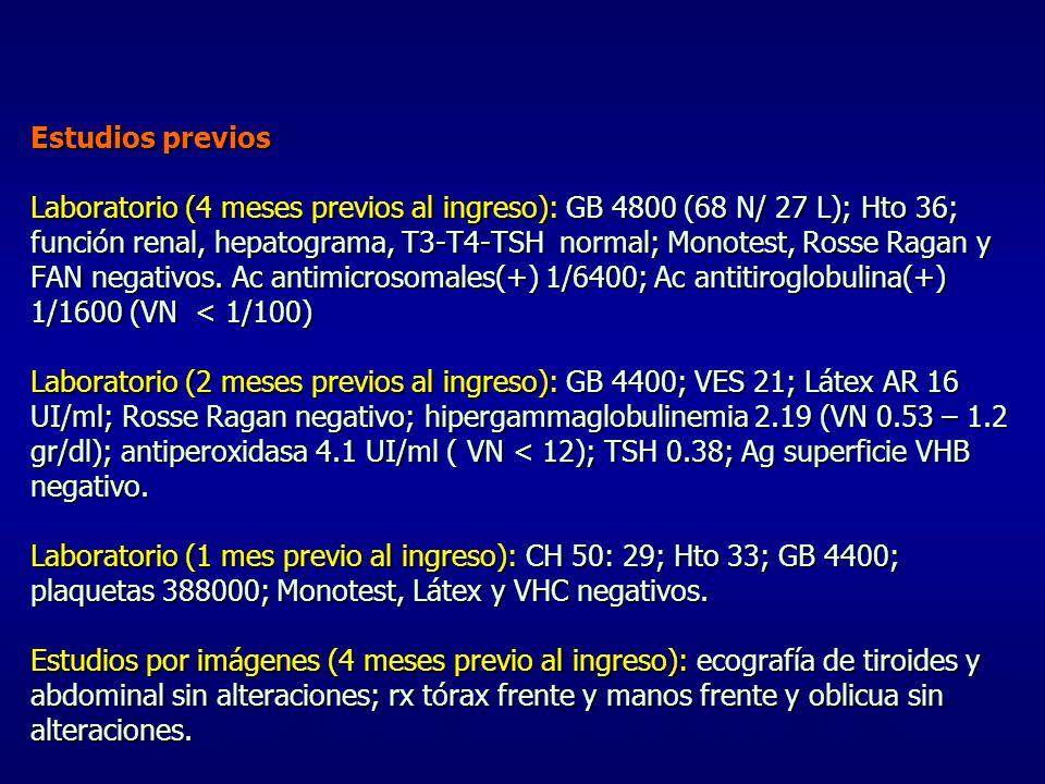 Estudios previos Laboratorio (4 meses previos al ingreso): GB 4800 (68 N/ 27 L); Hto 36; función renal, hepatograma, T3-T4-TSH normal; Monotest, Rosse Ragan y FAN negativos.