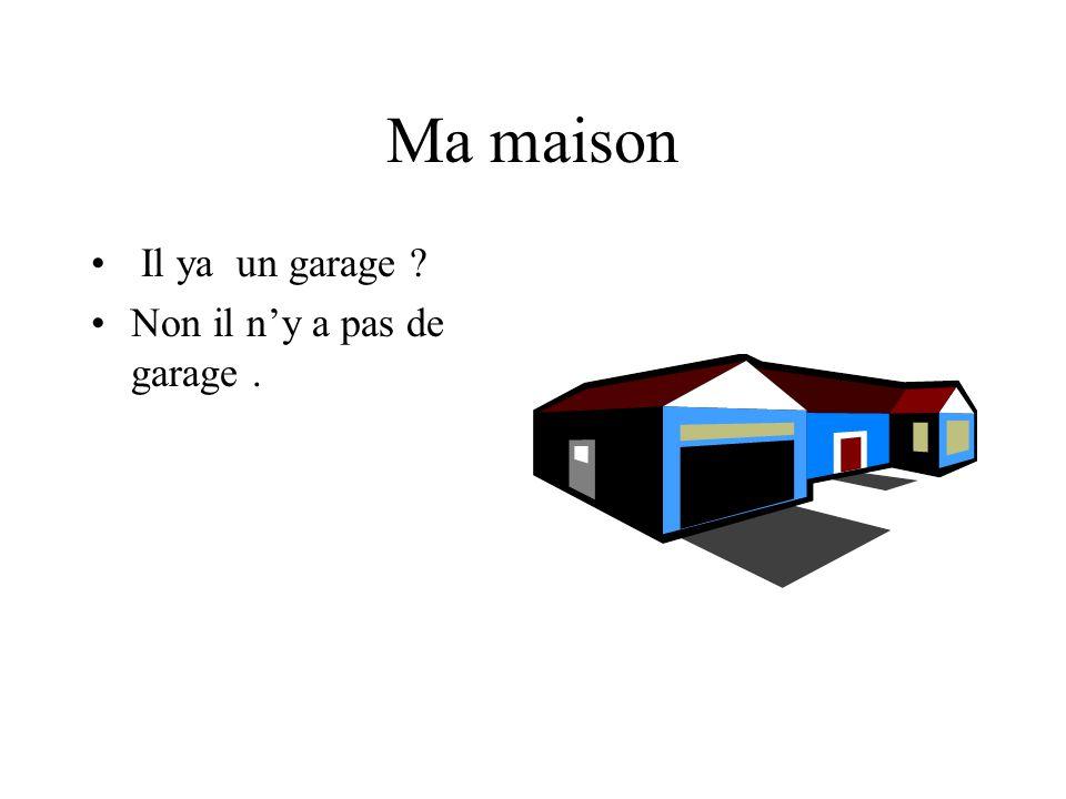 Ma maison Il ya un garage Non il n'y a pas de garage .