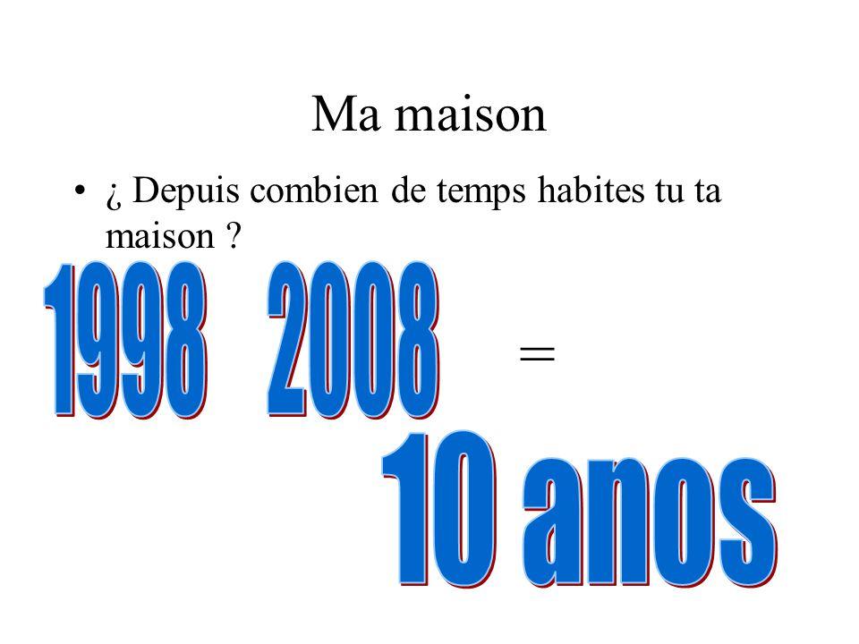 Ma maison ¿ Depuis combien de temps habites tu ta maison 1998 2008 = 10 anos