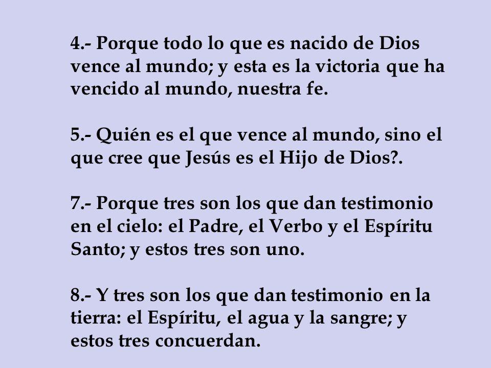 4.- Porque todo lo que es nacido de Dios vence al mundo; y esta es la victoria que ha vencido al mundo, nuestra fe.